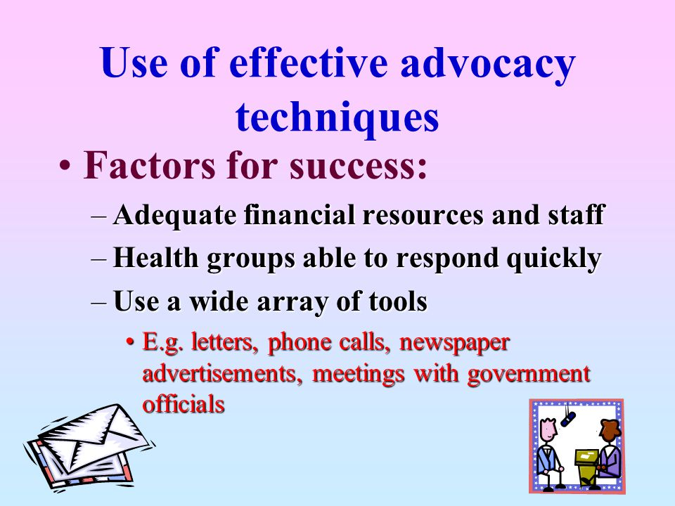 Use of effective advocacy techniques Factors for success: –Adequate financial resources and staff –Health groups able to respond quickly –Use a wide a
