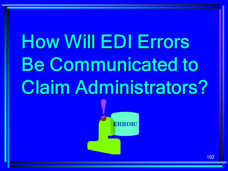 102 How Will EDI Errors Be Communicated to Claim Administrators?