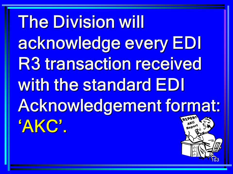 103 The Division will acknowledge every EDI R3 transaction received with the standard EDI Acknowledgement format: 'AKC'. AKC Report