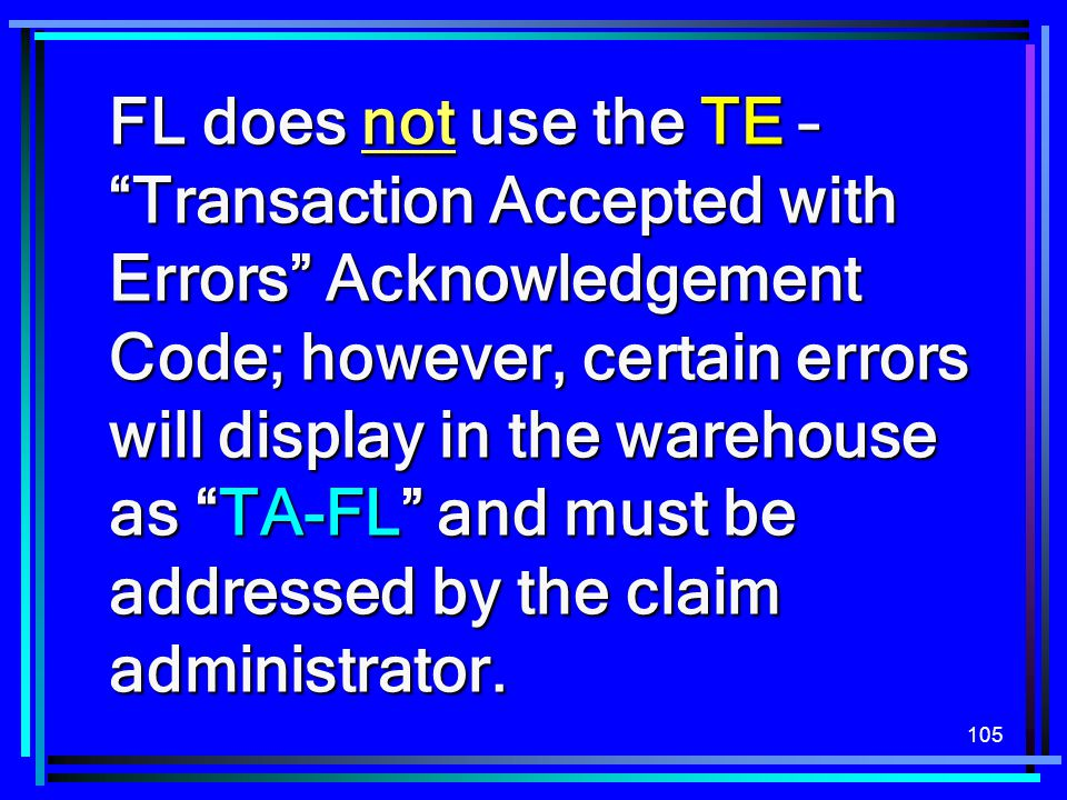 "105 FL does not use the TE – ""Transaction Accepted with Errors"" Acknowledgement Code; however, certain errors will display in the warehouse as ""TA-FL"""