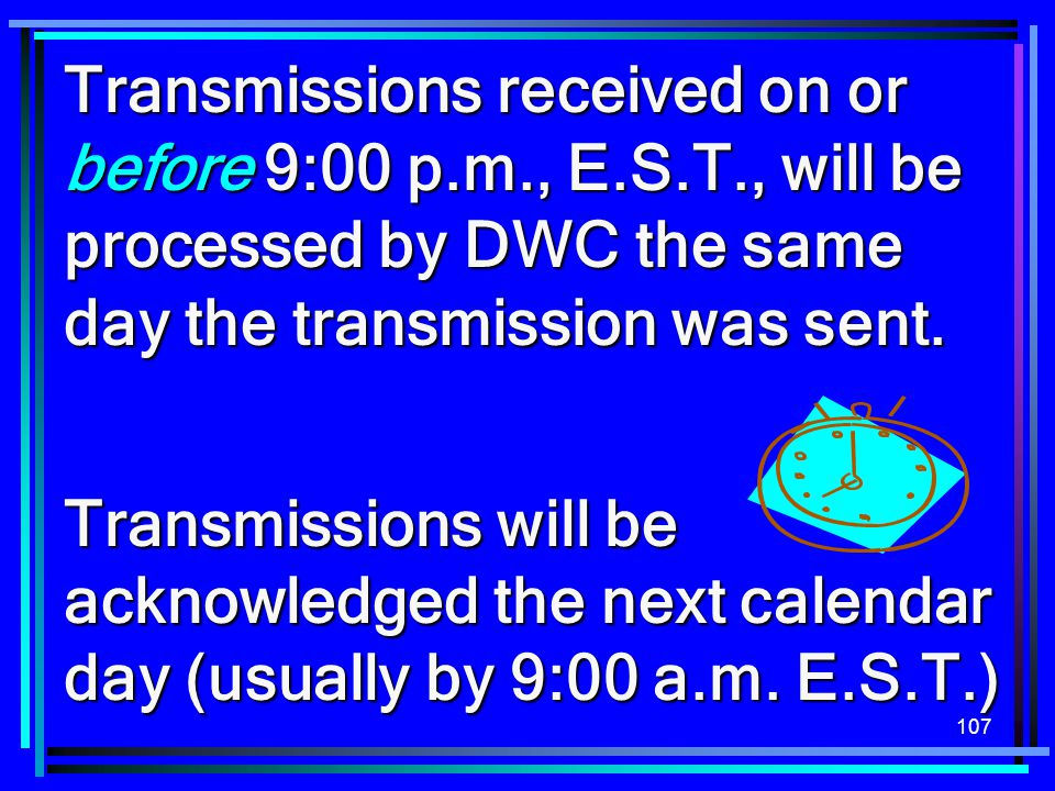 107 Transmissions received on or before 9:00 p.m., E.S.T., will be processed by DWC the same day the transmission was sent. Transmissions will be ackn