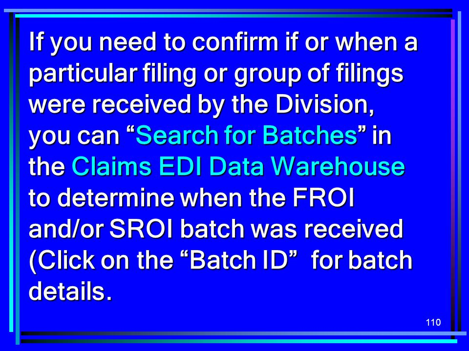 "110 If you need to confirm if or when a particular filing or group of filings were received by the Division, you can ""Search for Batches"" in the Claim"