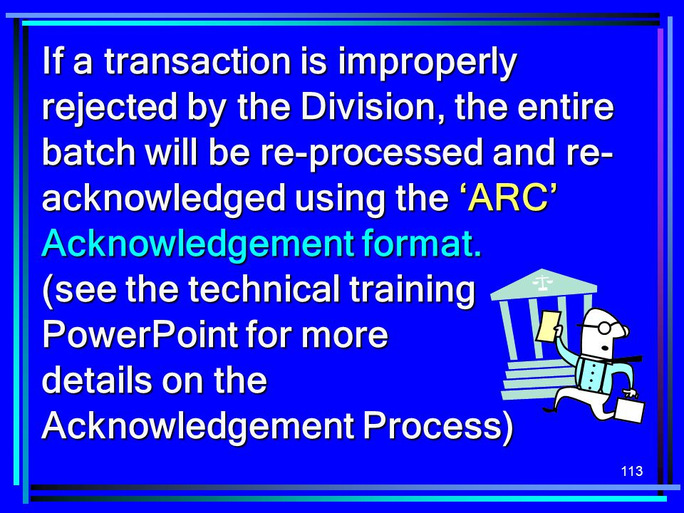 113 If a transaction is improperly rejected by the Division, the entire batch will be re-processed and re- acknowledged using the 'ARC' Acknowledgemen