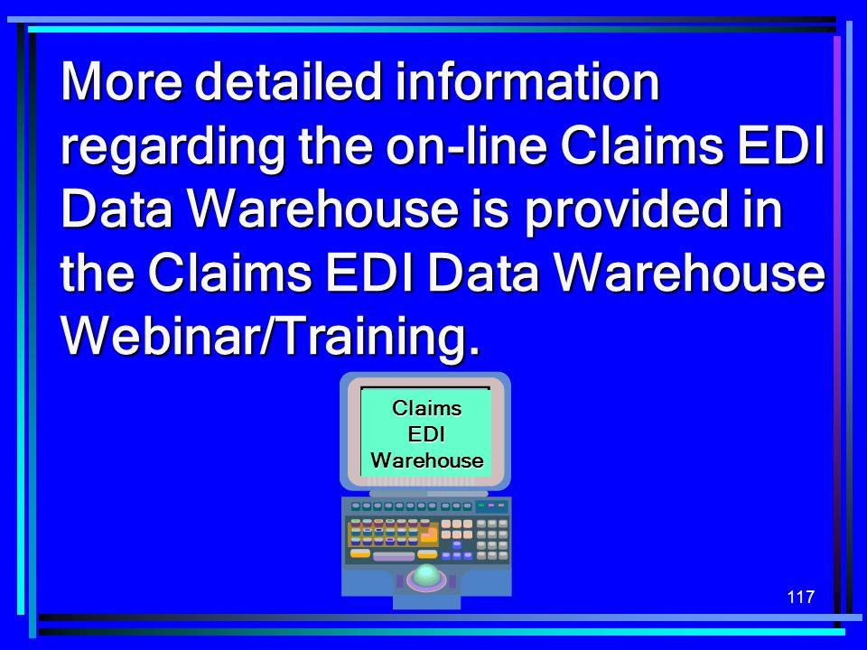 117 More detailed information regarding the on-line Claims EDI Data Warehouse is provided in the Claims EDI Data Warehouse Webinar/Training. Claims ED