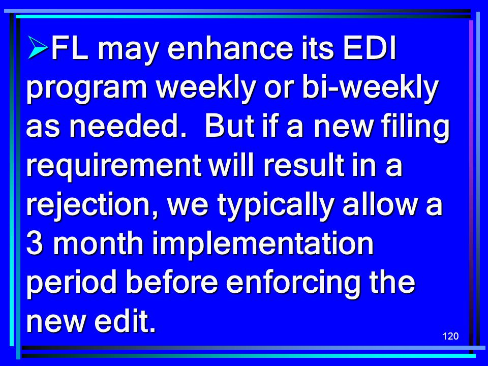 120  FL may enhance its EDI program weekly or bi-weekly as needed. But if a new filing requirement will result in a rejection, we typically allow a 3