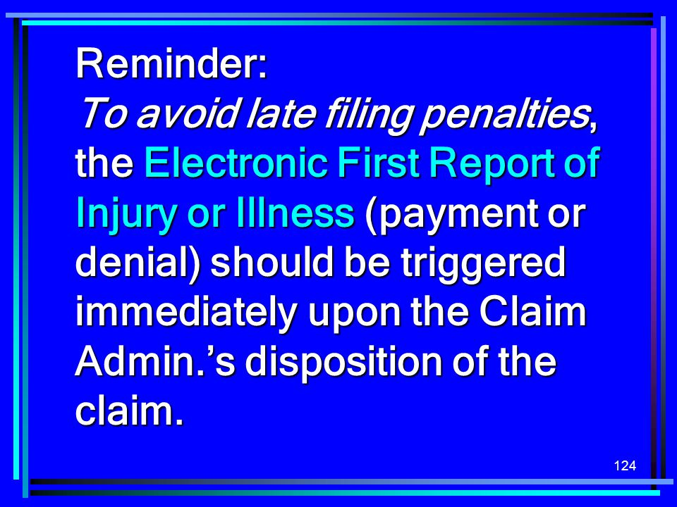 124 Reminder: To avoid late filing penalties, the Electronic First Report of Injury or Illness (payment or denial) should be triggered immediately upo