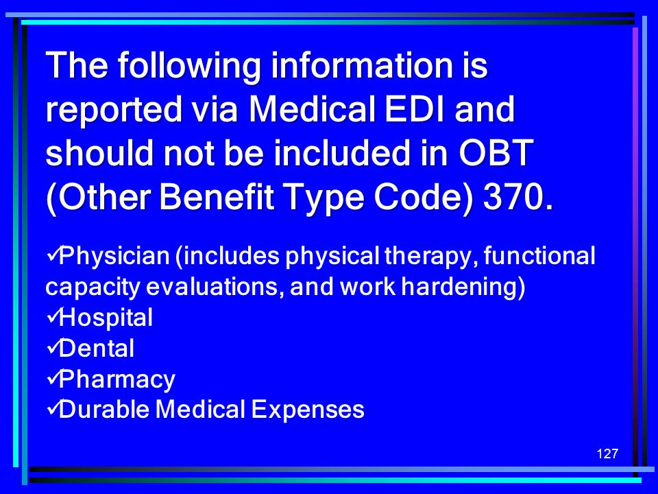 127 The following information is reported via Medical EDI and should not be included in OBT (Other Benefit Type Code) 370. Physician (includes physica