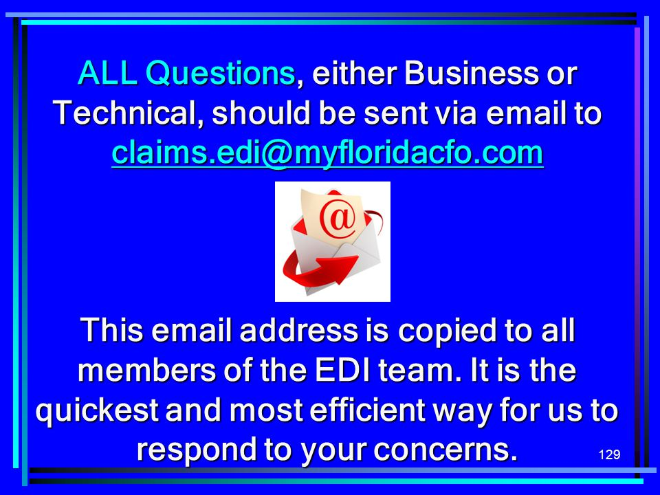129 ALL Questions, either Business or Technical, should be sent via email to claims.edi@myfloridacfo.com claims.edi@myfloridacfo.com This email addres