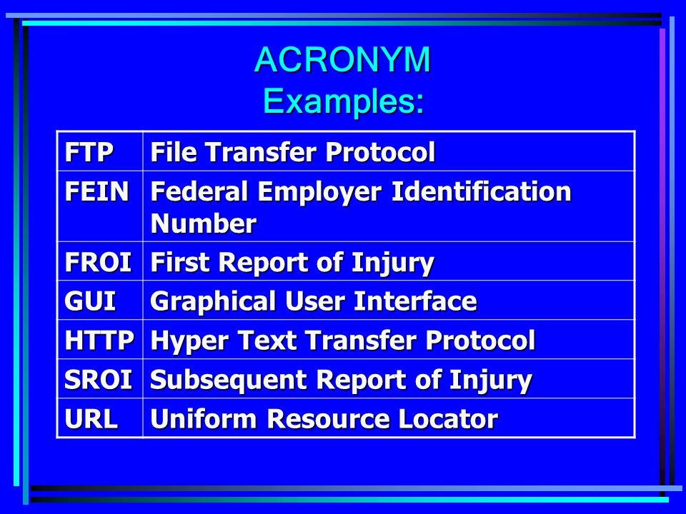ACRONYM Examples: FTP File Transfer Protocol FEIN Federal Employer Identification Number FROI First Report of Injury GUI Graphical User Interface HTTP