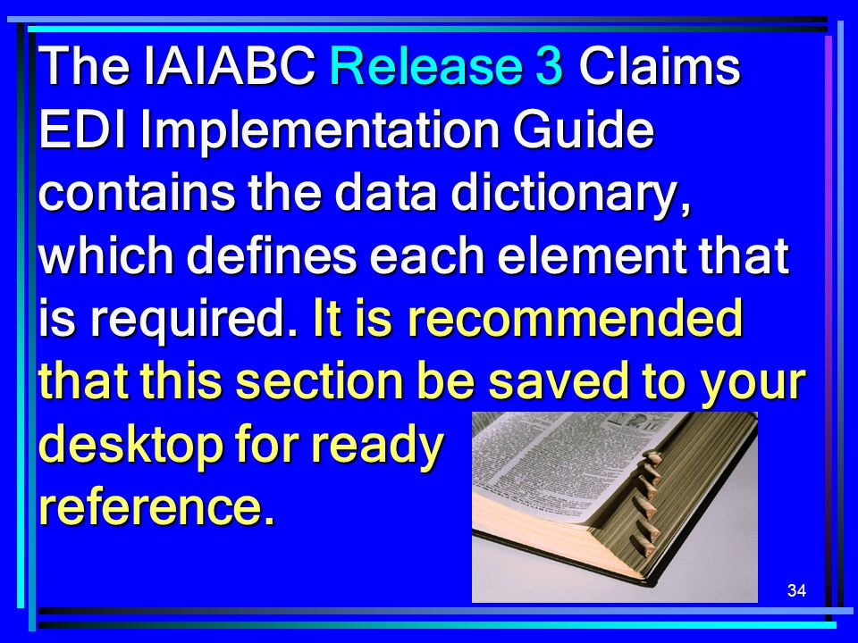 34 The IAIABC Release 3 Claims EDI Implementation Guide contains the data dictionary, which defines each element that is required. It is recommended t