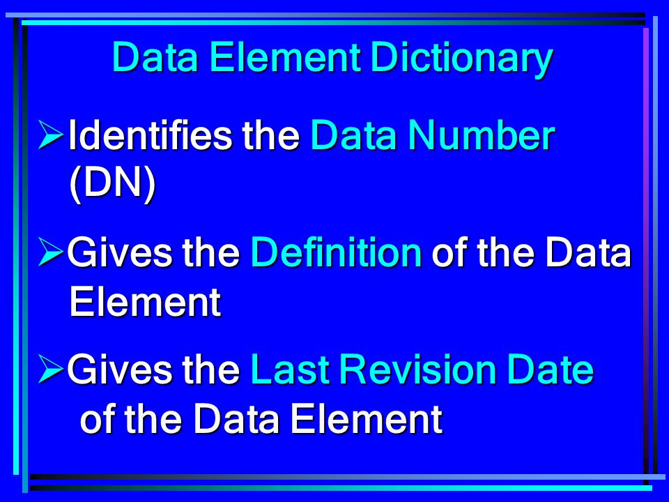 Data Element Dictionary  Identifies the Data Number (DN)  Gives the Definition of the Data Element  Gives the Last Revision Date of the Data Elemen