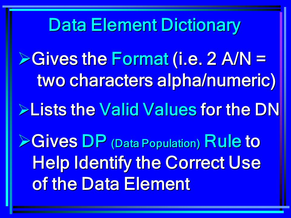 Data Element Dictionary  Gives the Format (i.e. 2 A/N = two characters alpha/numeric)  Lists the Valid Values for the DN  Gives DP (Data Population