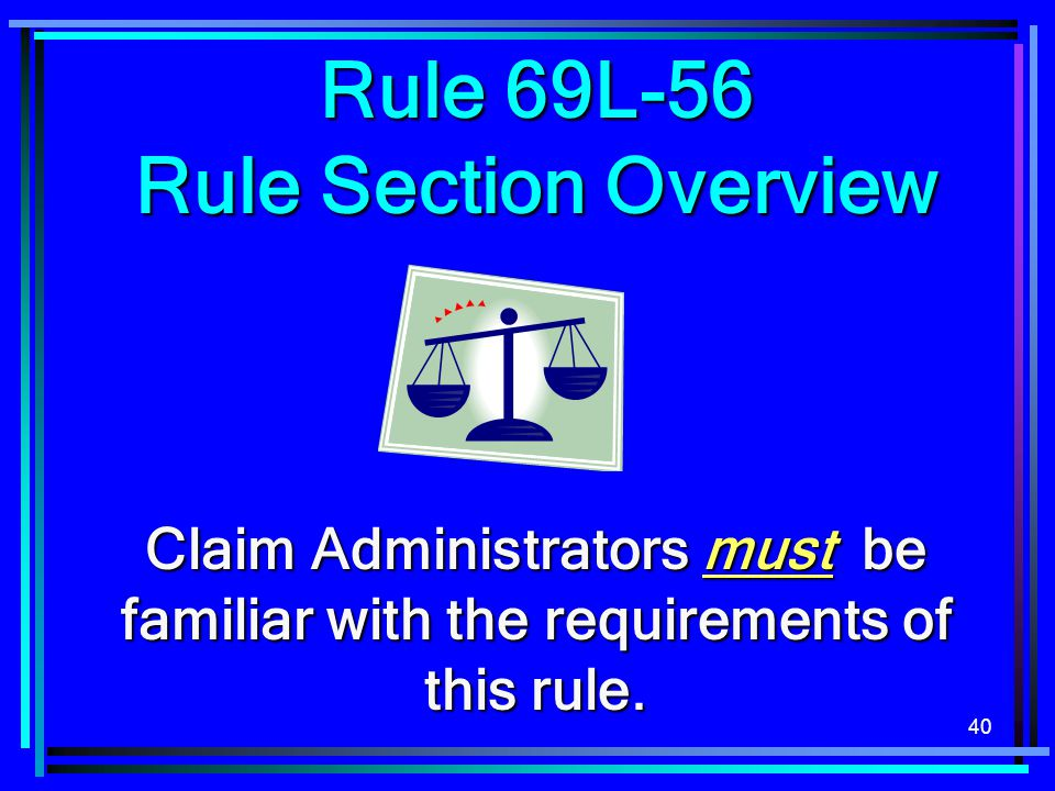40 Rule 69L-56 Rule Section Overview Claim Administrators must be familiar with the requirements of this rule.