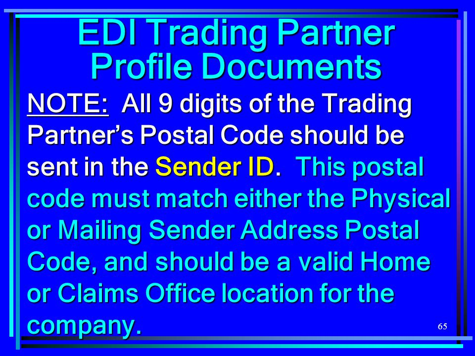 65 NOTE: All 9 digits of the Trading Partner's Postal Code should be sent in the Sender ID. This postal code must match either the Physical or Mailing