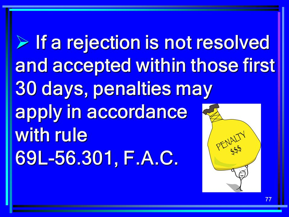 77  If a rejection is not resolved and accepted within those first 30 days, penalties may apply in accordance with rule 69L-56.301, F.A.C.