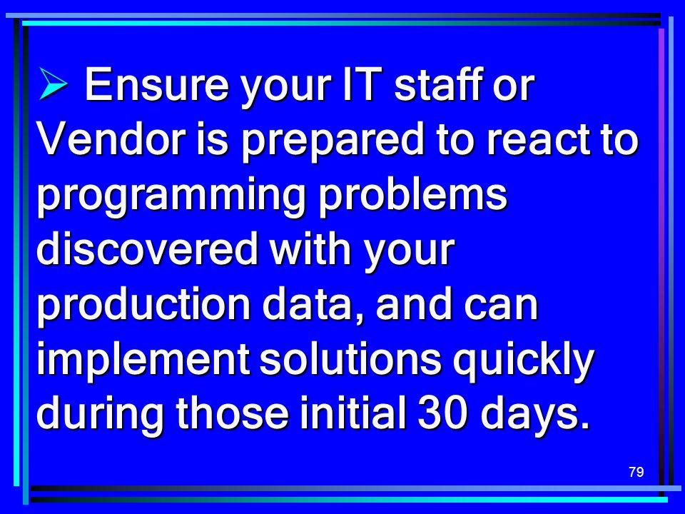 79  Ensure your IT staff or Vendor is prepared to react to programming problems discovered with your production data, and can implement solutions qui