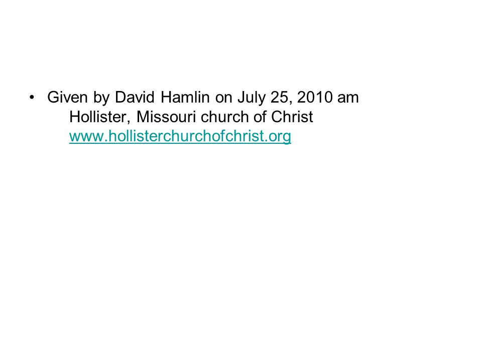Given by David Hamlin on July 25, 2010 am Hollister, Missouri church of Christ www.hollisterchurchofchrist.orgwww.hollisterchurchofchrist.org