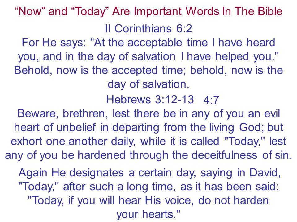 """Now"" and ""Today"" Are Important Words In The Bible II Corinthians 6:2 For He says: ""At the acceptable time I have heard you, and in the day of salvati"