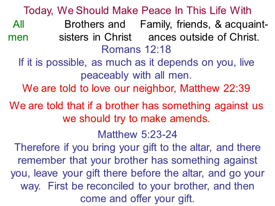 Today, We Should Make Peace In This Life With All men Brothers and sisters in Christ Family, friends, & acquaint- ances outside of Christ.