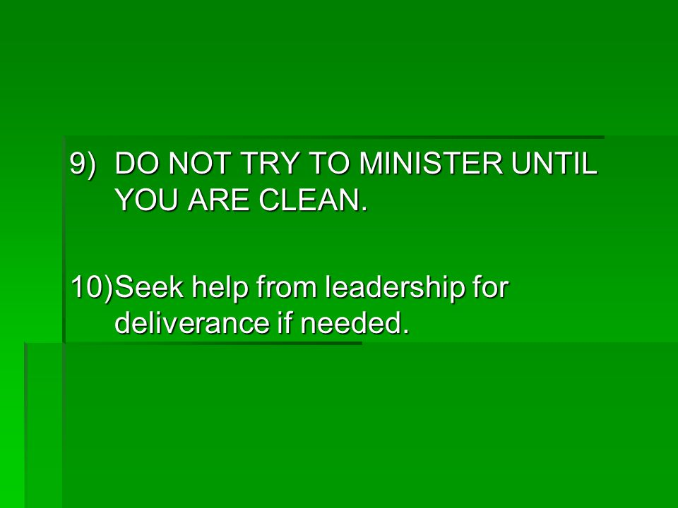9)DO NOT TRY TO MINISTER UNTIL YOU ARE CLEAN.