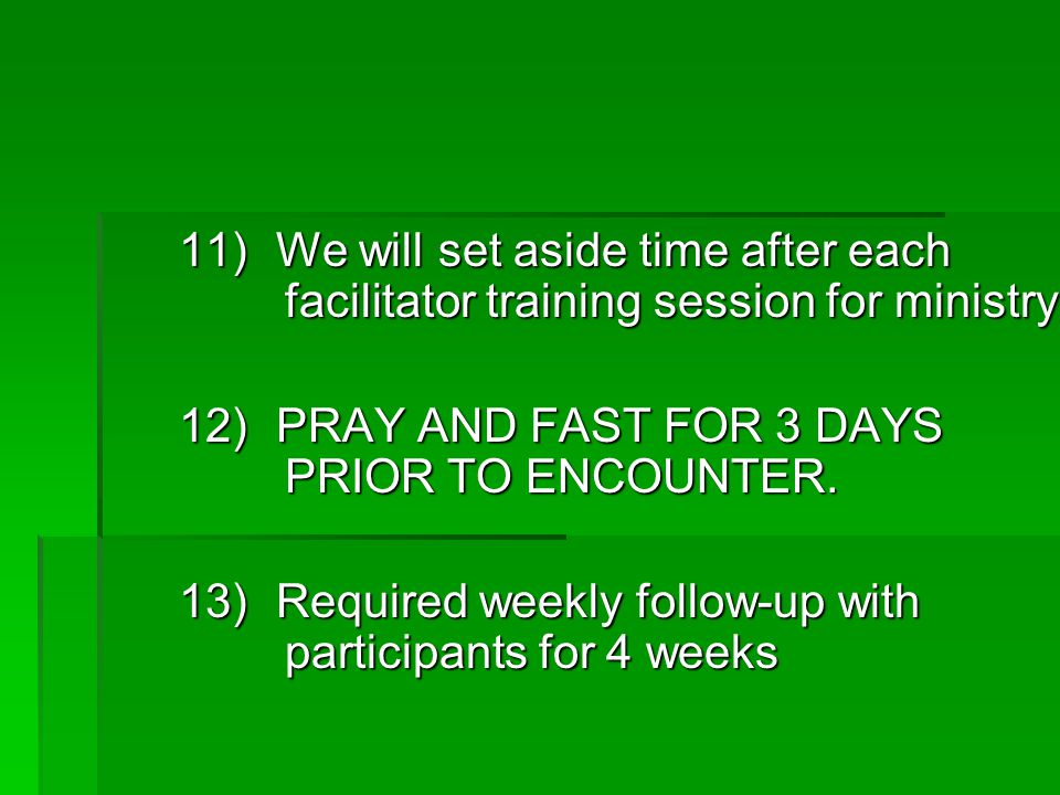 11) We will set aside time after each facilitator training session for ministry 12) PRAY AND FAST FOR 3 DAYS PRIOR TO ENCOUNTER.