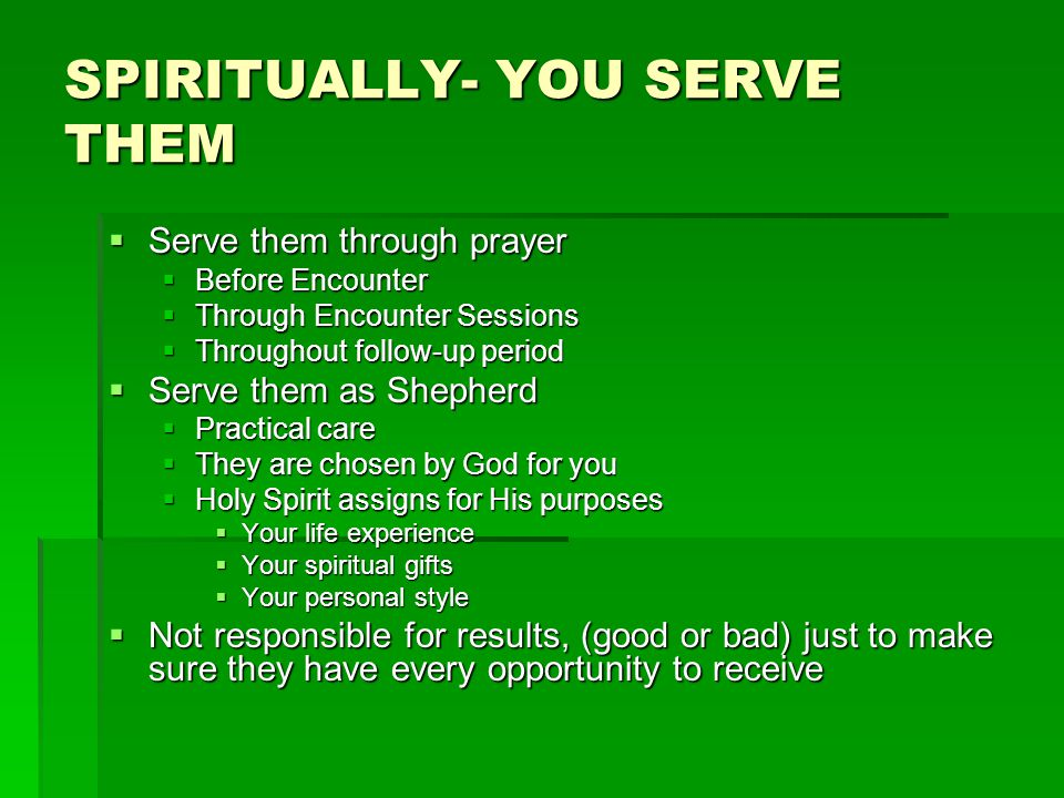SPIRITUALLY- YOU SERVE THEM  Serve them through prayer  Before Encounter  Through Encounter Sessions  Throughout follow-up period  Serve them as Shepherd  Practical care  They are chosen by God for you  Holy Spirit assigns for His purposes  Your life experience  Your spiritual gifts  Your personal style  Not responsible for results, (good or bad) just to make sure they have every opportunity to receive