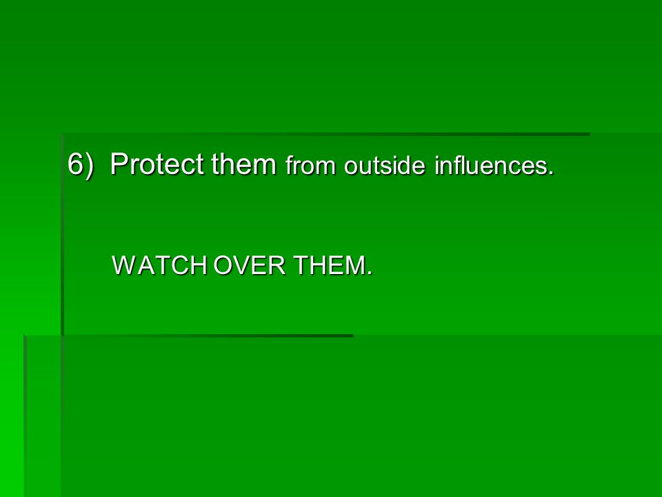 6) Protect them from outside influences. WATCH OVER THEM. WATCH OVER THEM.