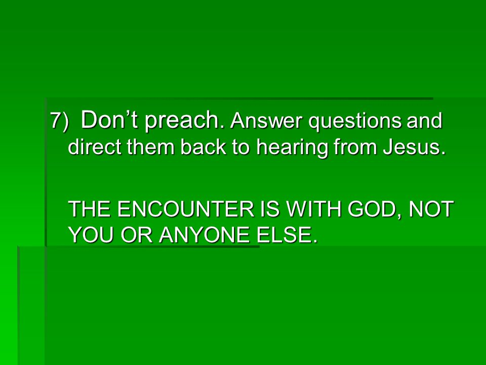 7) Don't preach. Answer questions and direct them back to hearing from Jesus.