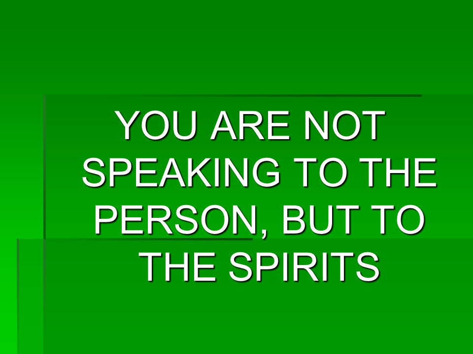 YOU ARE NOT SPEAKING TO THE PERSON, BUT TO THE SPIRITS