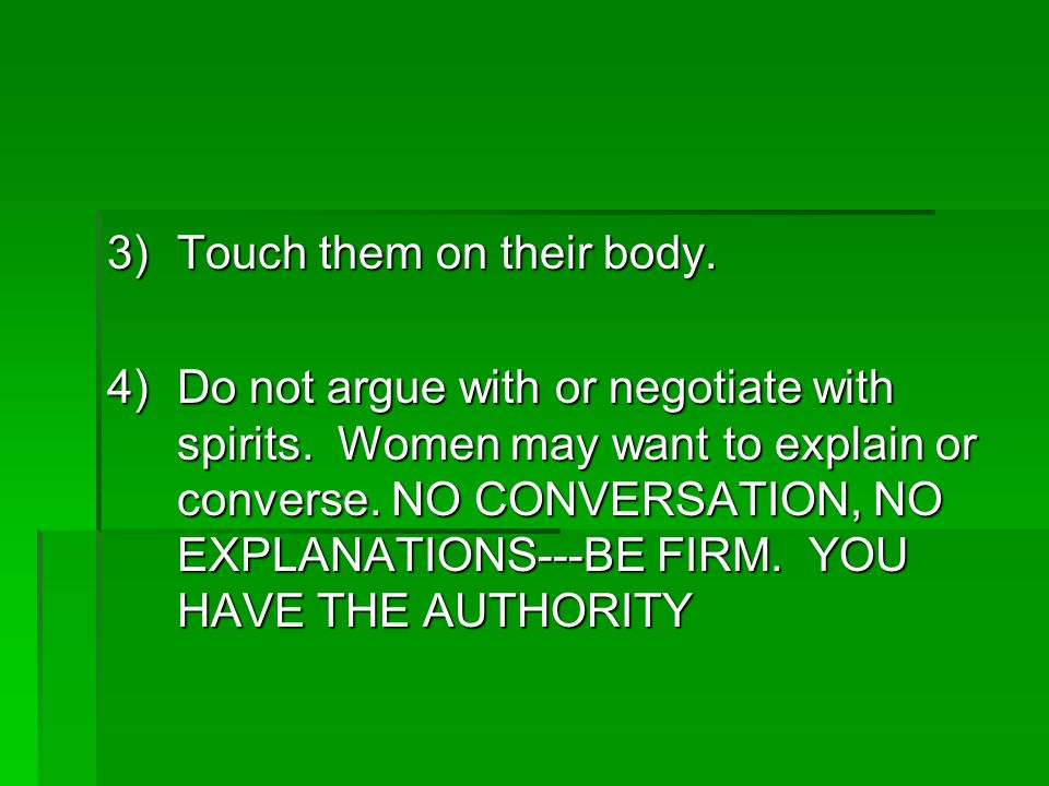 3)Touch them on their body. 4)Do not argue with or negotiate with spirits.