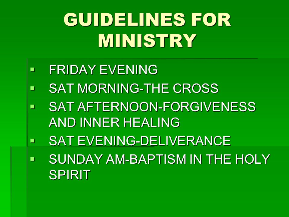 GUIDELINES FOR MINISTRY  FRIDAY EVENING  SAT MORNING-THE CROSS  SAT AFTERNOON-FORGIVENESS AND INNER HEALING  SAT EVENING-DELIVERANCE  SUNDAY AM-BAPTISM IN THE HOLY SPIRIT