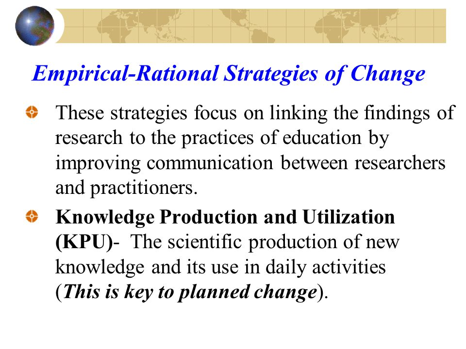 Strategies of Planned Change Robert Chin posited that three strategic orientations are useful in planning and managing change: Empirical-rational strategies Power-coercive strategies Normative-reeducative strategies