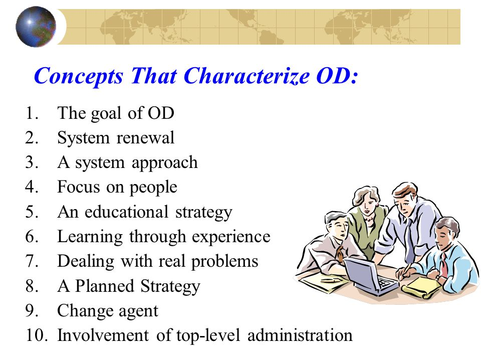 Organizational Development (OD) Organizational Development- A coherent, systematically-planned, sustained effort at self- study & improvement focusing on change using behavioral science concepts.