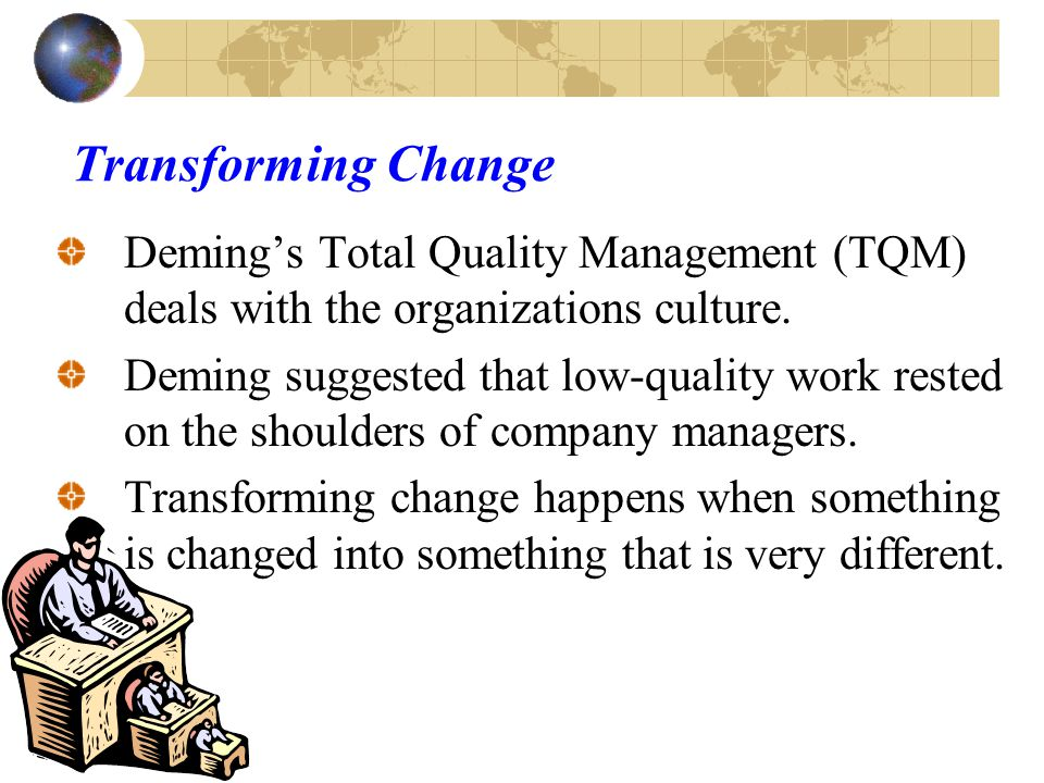 Deming and Total Quality management Deming devoted much time to cooperation in the workplace: Power-sharing Motivating power of a shared organizational vision Transforming leadership Win-win conflict management Growth-enhancing organizational culture He became a powerful advocate of participative management, empowerment, and transforming leadership.