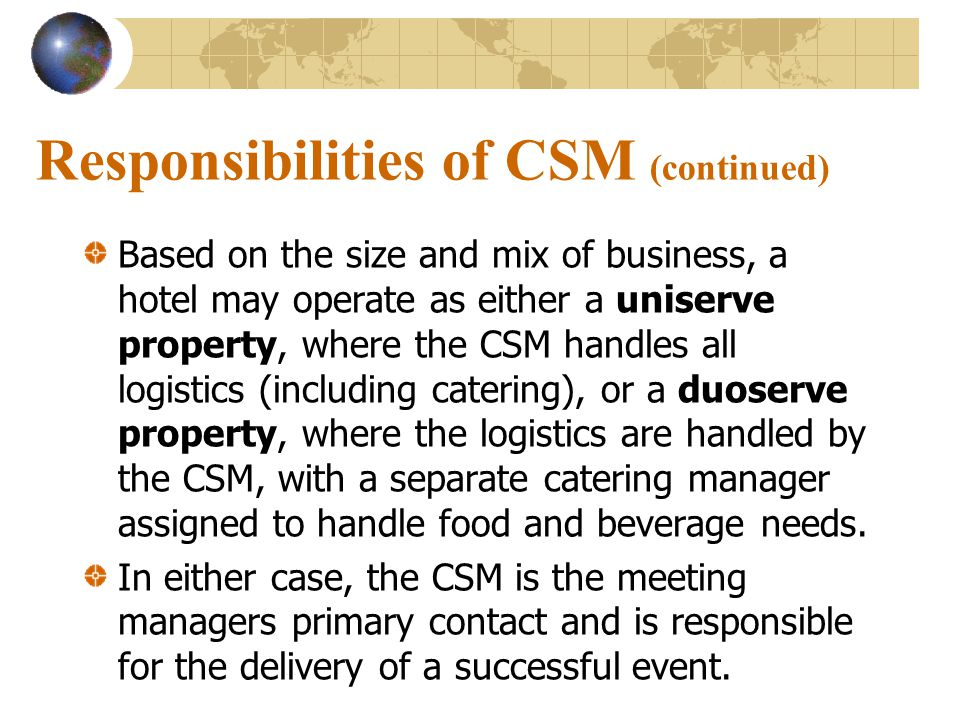 Responsibilities of CSM (continued) Based on the size and mix of business, a hotel may operate as either a uniserve property, where the CSM handles all logistics (including catering), or a duoserve property, where the logistics are handled by the CSM, with a separate catering manager assigned to handle food and beverage needs.