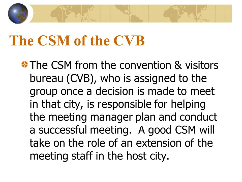 The CSM of the CVB The CSM from the convention & visitors bureau (CVB), who is assigned to the group once a decision is made to meet in that city, is responsible for helping the meeting manager plan and conduct a successful meeting.