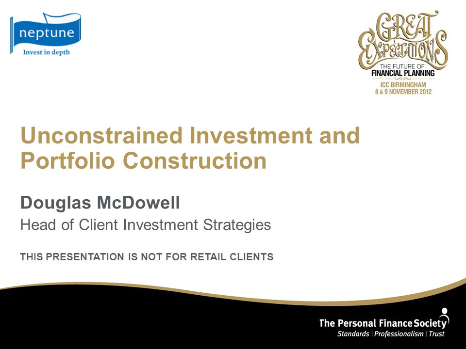 Unconstrained Investment and Portfolio Construction Douglas McDowell Head of Client Investment Strategies THIS PRESENTATION IS NOT FOR RETAIL CLIENTS