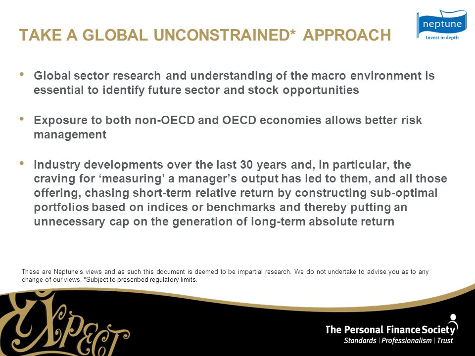TAKE A GLOBAL UNCONSTRAINED* APPROACH Global sector research and understanding of the macro environment is essential to identify future sector and stock opportunities Exposure to both non-OECD and OECD economies allows better risk management Industry developments over the last 30 years and, in particular, the craving for 'measuring' a manager's output has led to them, and all those offering, chasing short-term relative return by constructing sub-optimal portfolios based on indices or benchmarks and thereby putting an unnecessary cap on the generation of long-term absolute return These are Neptune's views and as such this document is deemed to be impartial research.
