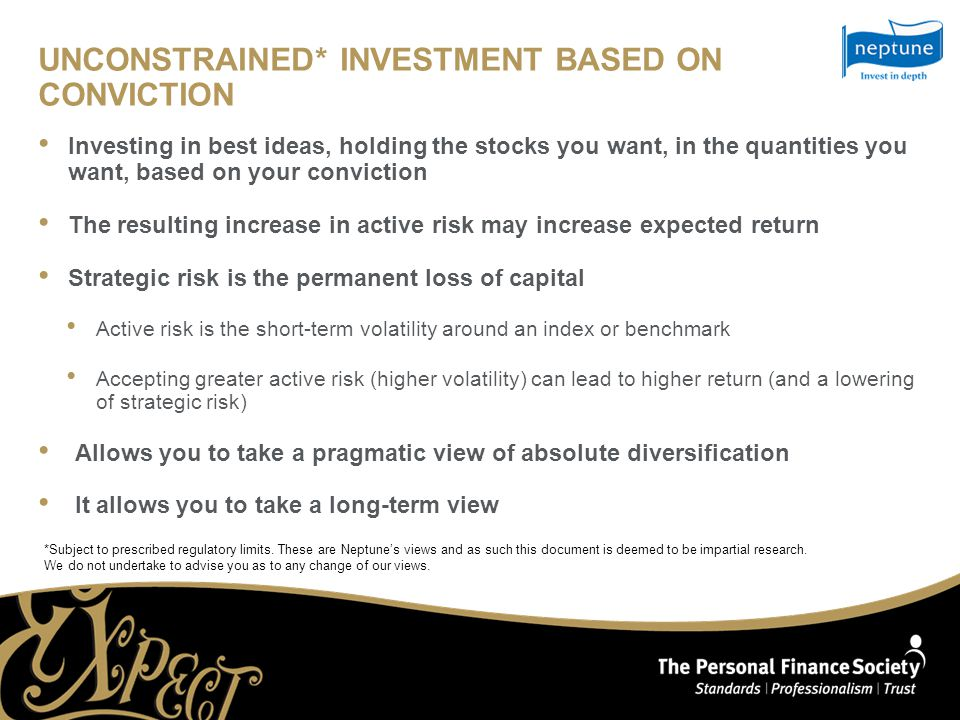 UNCONSTRAINED* INVESTMENT BASED ON CONVICTION Investing in best ideas, holding the stocks you want, in the quantities you want, based on your conviction The resulting increase in active risk may increase expected return Strategic risk is the permanent loss of capital Active risk is the short-term volatility around an index or benchmark Accepting greater active risk (higher volatility) can lead to higher return (and a lowering of strategic risk) Allows you to take a pragmatic view of absolute diversification It allows you to take a long-term view *Subject to prescribed regulatory limits.