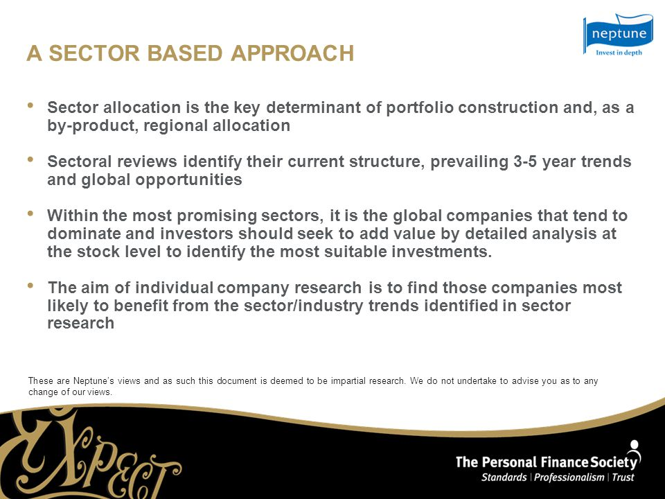 A SECTOR BASED APPROACH Sector allocation is the key determinant of portfolio construction and, as a by-product, regional allocation Sectoral reviews identify their current structure, prevailing 3-5 year trends and global opportunities Within the most promising sectors, it is the global companies that tend to dominate and investors should seek to add value by detailed analysis at the stock level to identify the most suitable investments.