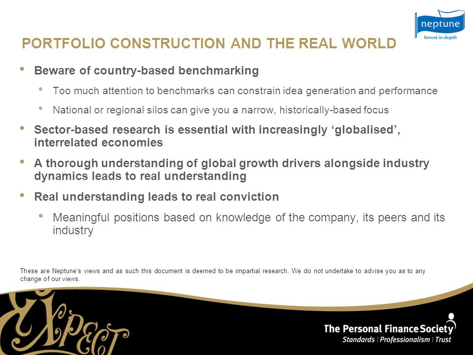 PORTFOLIO CONSTRUCTION AND THE REAL WORLD Beware of country-based benchmarking Too much attention to benchmarks can constrain idea generation and performance National or regional silos can give you a narrow, historically-based focus Sector-based research is essential with increasingly 'globalised', interrelated economies A thorough understanding of global growth drivers alongside industry dynamics leads to real understanding Real understanding leads to real conviction Meaningful positions based on knowledge of the company, its peers and its industry These are Neptune's views and as such this document is deemed to be impartial research.