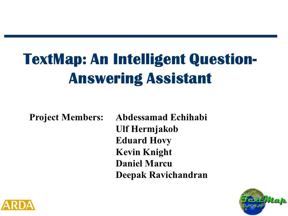TextMap: An Intelligent Question- Answering Assistant Project Members:Abdessamad Echihabi Ulf Hermjakob Eduard Hovy Kevin Knight Daniel Marcu Deepak Ravichandran