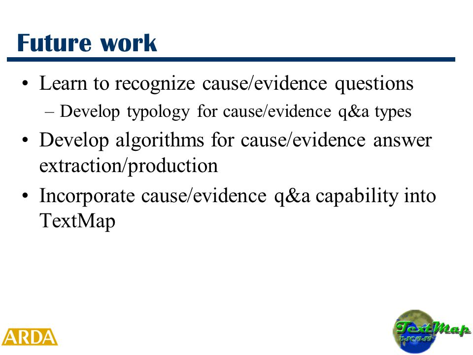 Future work Learn to recognize cause/evidence questions –Develop typology for cause/evidence q&a types Develop algorithms for cause/evidence answer extraction/production Incorporate cause/evidence q&a capability into TextMap
