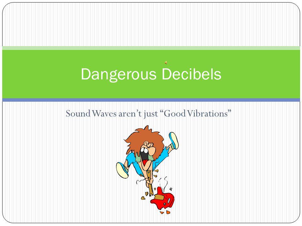 "Sound Waves aren't just ""Good Vibrations"" Dangerous Decibels"