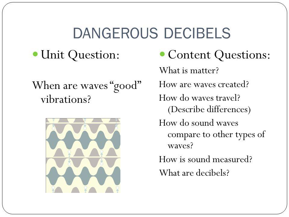 DANGEROUS DECIBELS Unit Question: When are waves good vibrations.