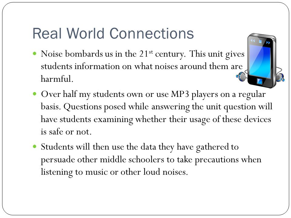 Real World Connections Noise bombards us in the 21 st century. This unit gives students information on what noises around them are harmful. Over half