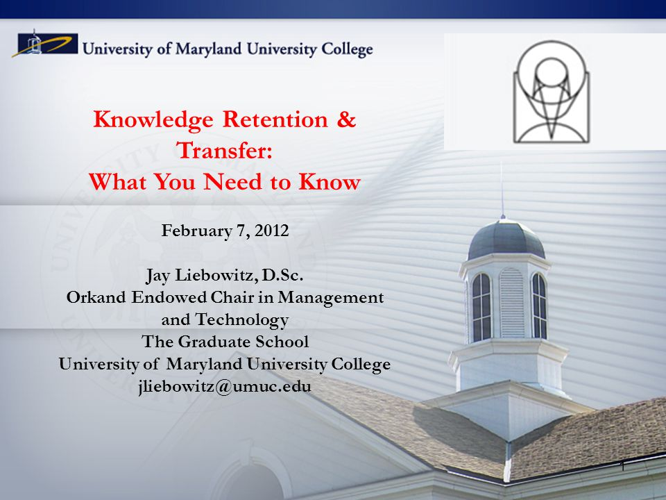 Knowledge Retention & Transfer: What You Need to Know February 7, 2012 Jay Liebowitz, D.Sc. Orkand Endowed Chair in Management and Technology The Grad