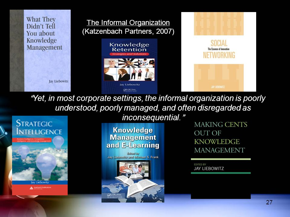 "The Informal Organization (Katzenbach Partners, 2007) ""Yet, in most corporate settings, the informal organization is poorly understood, poorly managed"