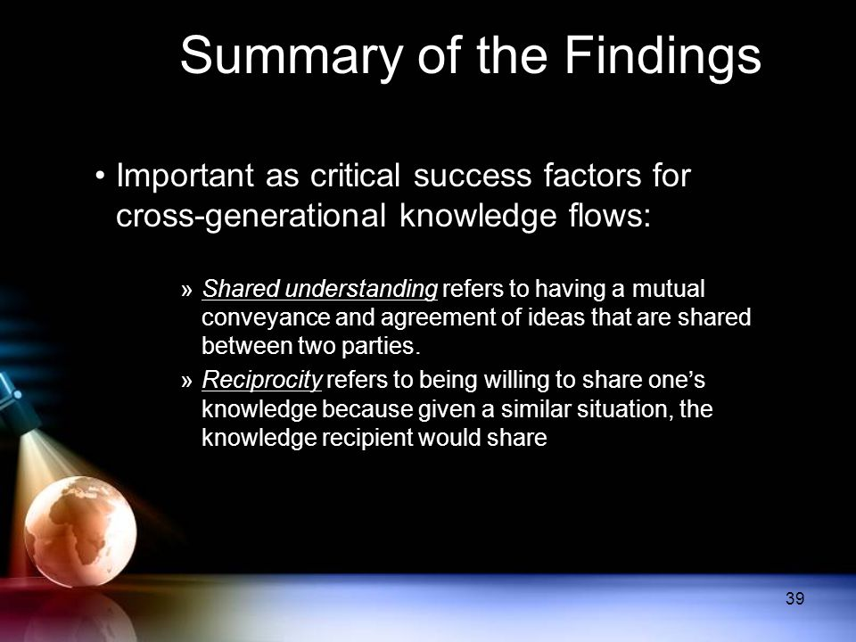 Summary of the Findings Important as critical success factors for cross-generational knowledge flows: »Shared understanding refers to having a mutual