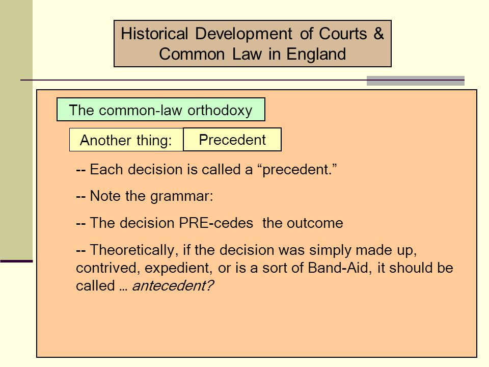 Historical Development of Courts & Common Law in England The common-law orthodoxy Important things to keep in mind: -- The case results have a rationalization.